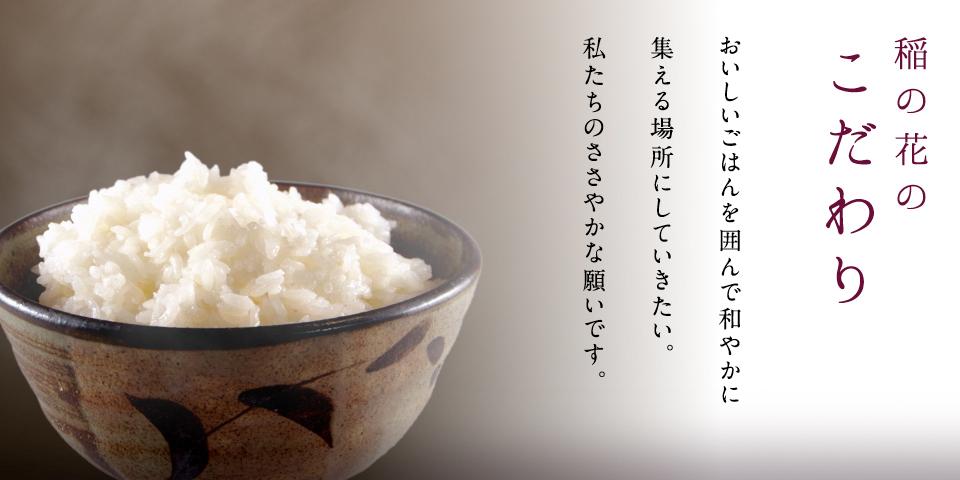 稲の花のこだわり おいしいごはんを囲んで和やかに集える場所にしていきたい。私たちのささやかな願いです。