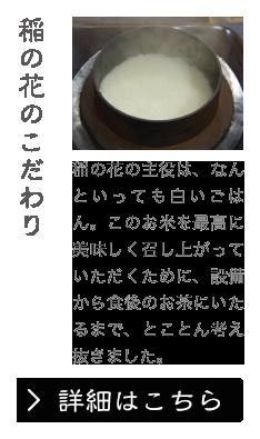 稲の花のこだわり 稲の花の主役は、なんといっても白いごはん。このお米を最高に美味しく召し上がっていただくために、設備から食後のお茶にいたるまで、とことん考え抜きました。
