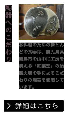 陶器へのこだわり お料理のためのほとんどの食器は、鹿児島県霧島市の山中に工房を構える「紅葉窯」の須藤夫妻の手によるこだわりの陶器を使用しています。